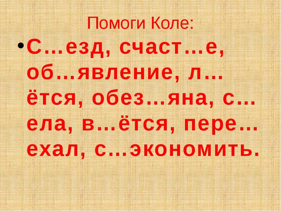 Помоги Коле: С…езд, счаст…е, об…явление, л…ётся, обез…яна, с…ела, в…ётся, пер...