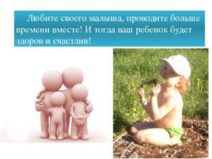 Любите своего малыша, проводите больше времени вместе! И тогда ваш ребенок б
