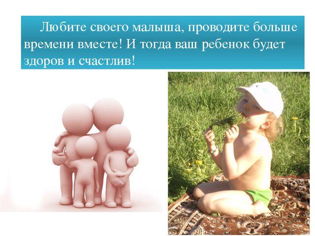 Любите своего малыша, проводите больше времени вместе! И тогда ваш ребенок б...