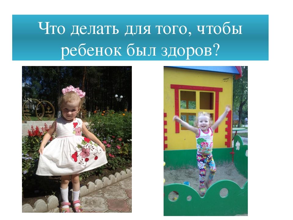 Что делать для того, чтобы ребенок был здоров?