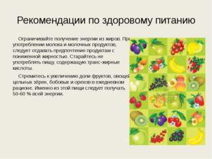 Рекомендации по здоровому питанию Ограничивайте получение энергии из жиров.