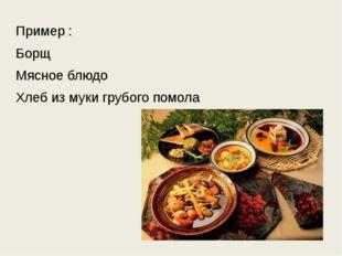 Пример : Борщ Мясное блюдо Хлеб из муки грубого помола