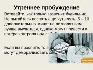 Утреннее пробуждение Вставайте, как только зазвенит будильник. Не пытайтесь п