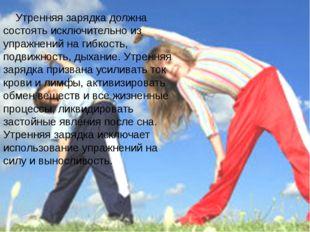 Утренняя зарядка должна состоять исключительно из упражнений на гибкость, п
