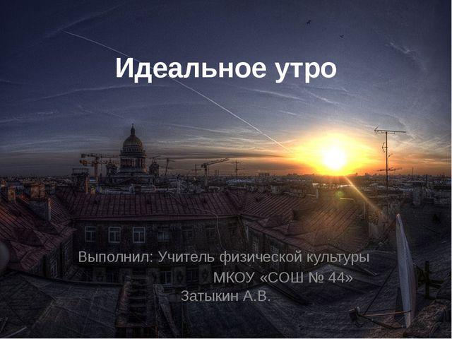 Идеальное утро Выполнил: Учитель физической культуры МКОУ «СОШ № 44» Затыкин...
