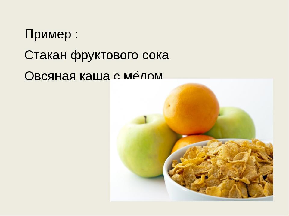 Пример : Стакан фруктового сока Овсяная каша с мёдом