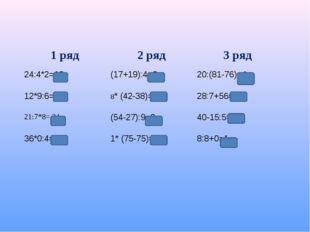 1 ряд2 ряд3 ряд 24:4*2=12(17+19):4=920:(81-76)=4 12*9:6=38* (42-38)=322