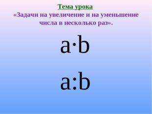 Тема урока «Задачи на увеличение и на уменьшение числа в несколько раз». a∙b