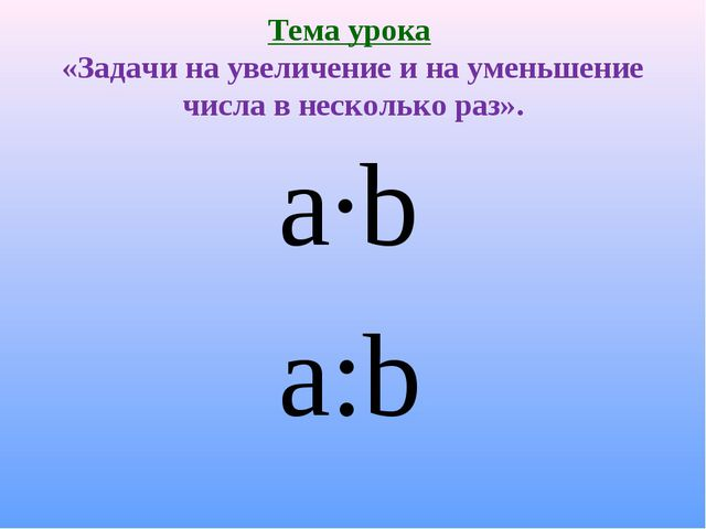 Тема урока «Задачи на увеличение и на уменьшение числа в несколько раз». a∙b...
