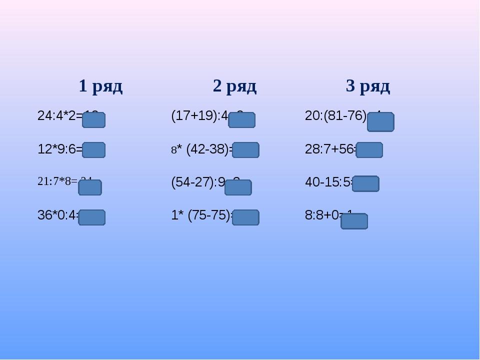 1 ряд2 ряд3 ряд 24:4*2=12(17+19):4=920:(81-76)=4 12*9:6=38* (42-38)=322...