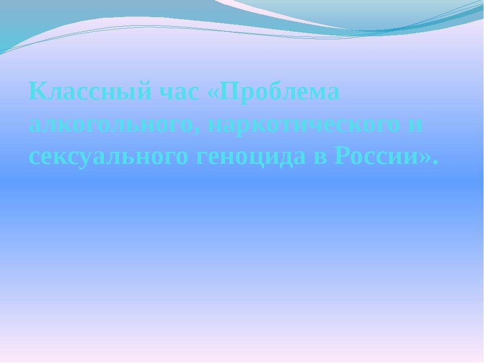Классный час «Проблема алкогольного, наркотического и сексуального геноцида в...