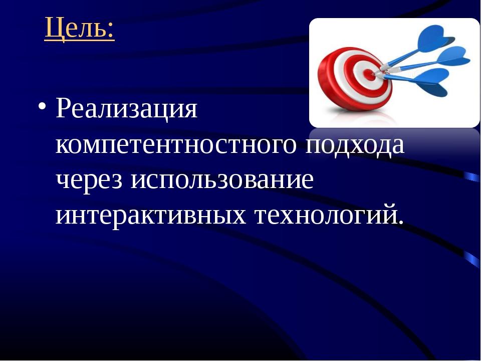 Цель: Реализация компетентностного подхода через использование интерактивных...