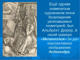 Ещё одним знаменитым художником эпохи Возрождения увлекавшимся геометрией, бы