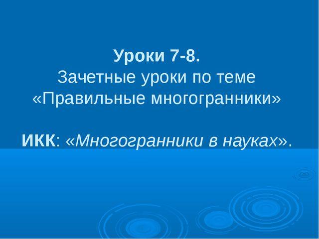Уроки 7-8. Зачетные уроки по теме «Правильные многогранники» ИКК: «Многогранн...