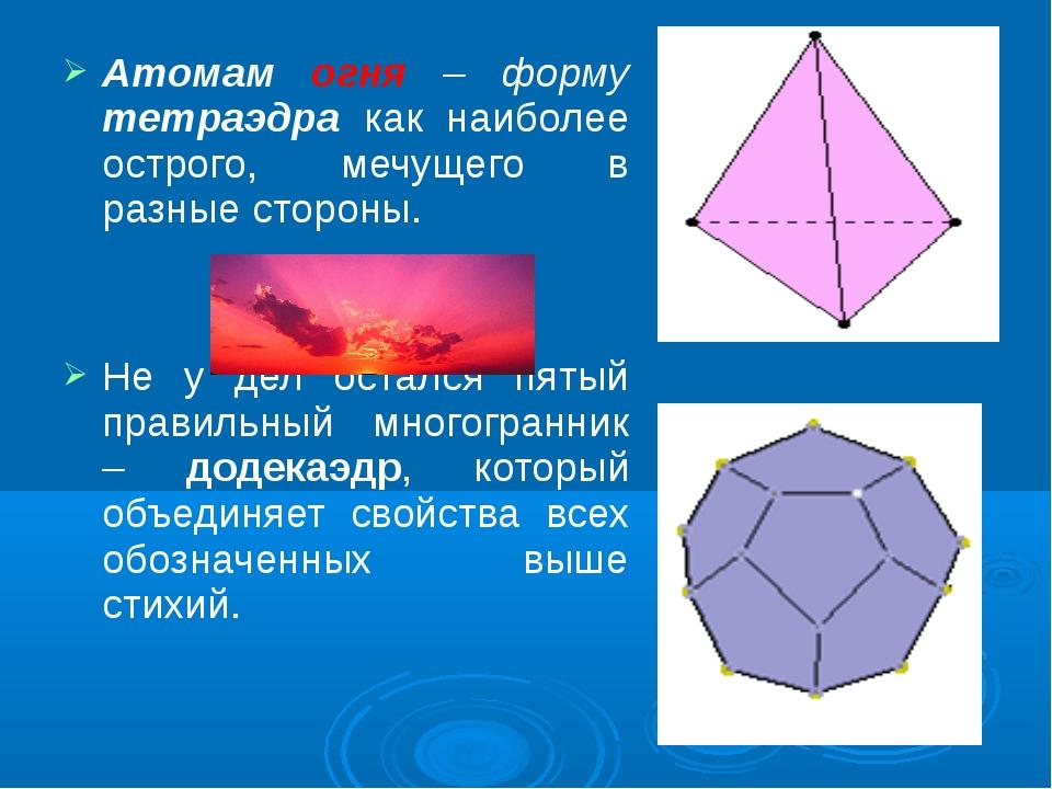 Атомам огня – форму тетраэдра как наиболее острого, мечущего в разные стороны...