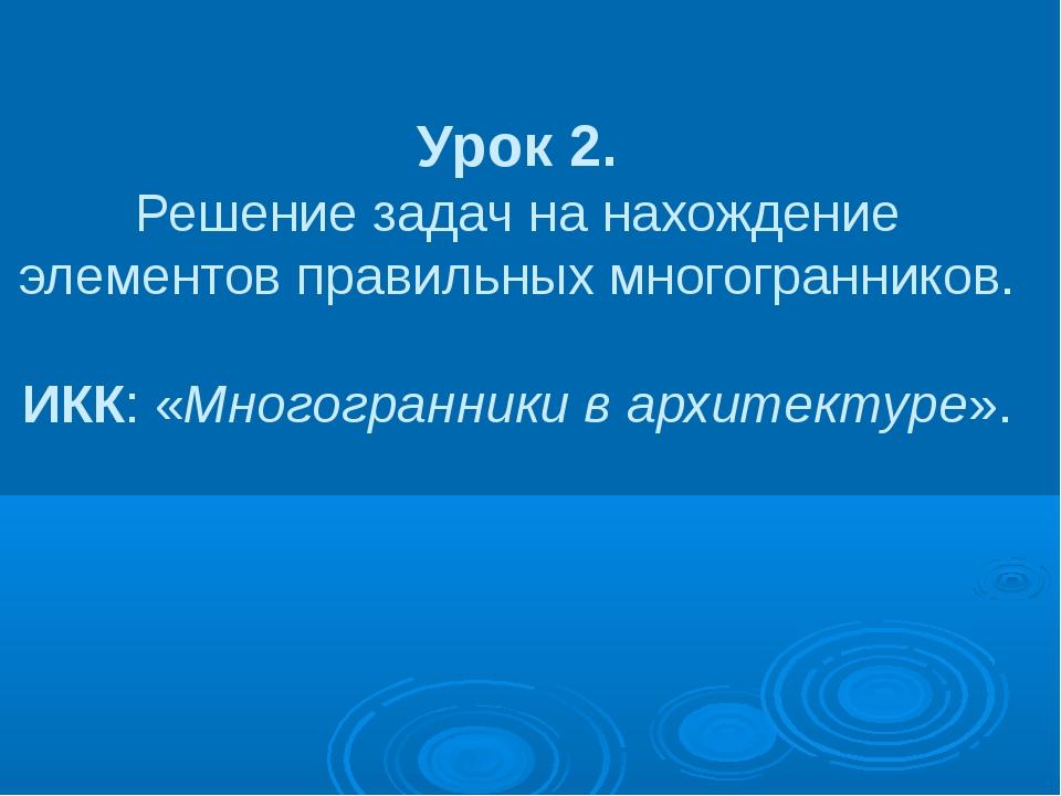 Урок 2. Решение задач на нахождение элементов правильных многогранников. ИКК:...