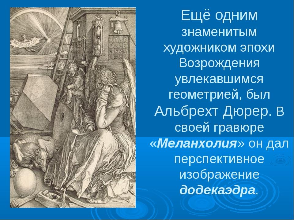 Ещё одним знаменитым художником эпохи Возрождения увлекавшимся геометрией, бы...