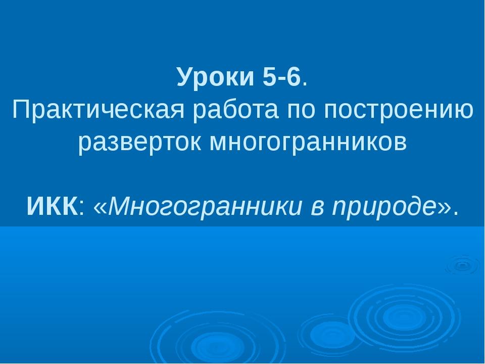 Уроки 5-6. Практическая работа по построению разверток многогранников ИКК: «М...