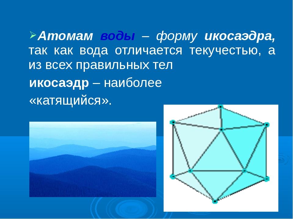 Атомам воды – форму икосаэдра, так как вода отличается текучестью, а из всех...