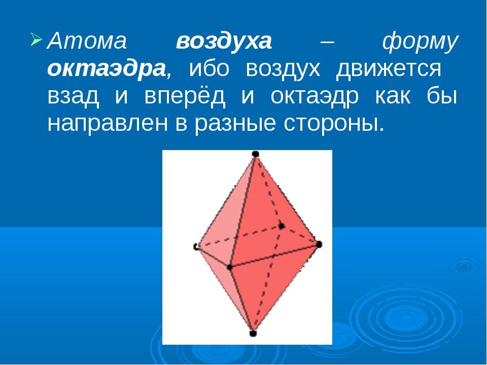 Атома воздуха – форму октаэдра, ибо воздух движется взад и вперёд и октаэдр к...