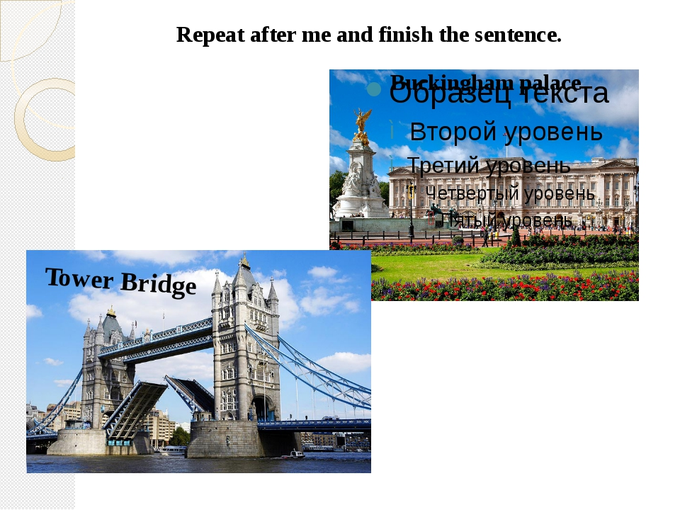 Repeat after me and finish the sentence. Buckingham palace Tower Bridge