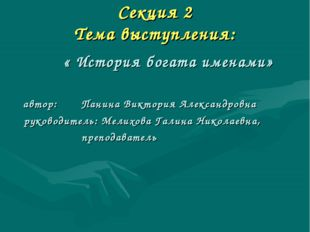 Секция 2 Тема выступления: « История богата именами» автор: Панина Виктория А
