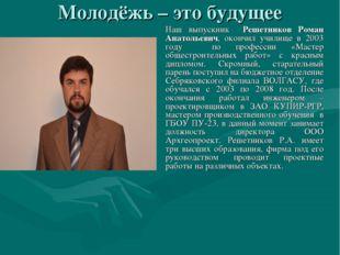 Молодёжь – это будущее Наш выпускник Решетников Роман Анатольевич, окончил у