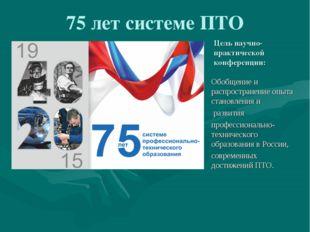 75 лет системе ПТО Цель научно-практической конференции: Обобщение и распрост