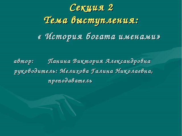 Секция 2 Тема выступления: « История богата именами» автор: Панина Виктория А...