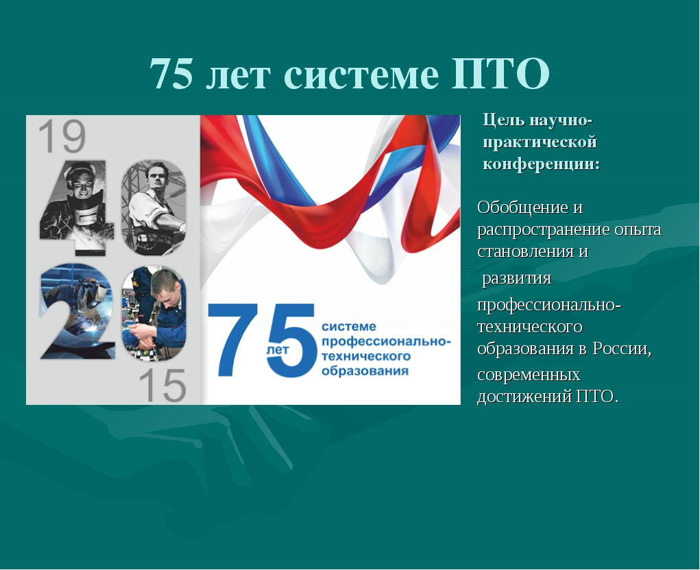 75 лет системе ПТО Цель научно-практической конференции: Обобщение и распрост...
