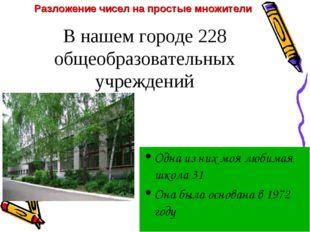 В нашем городе 228 общеобразовательных учреждений Одна из них моя любимая шко