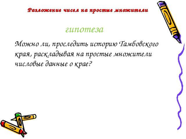 гипотеза Можно ли, проследить историю Тамбовского края, раскладывая на просты...