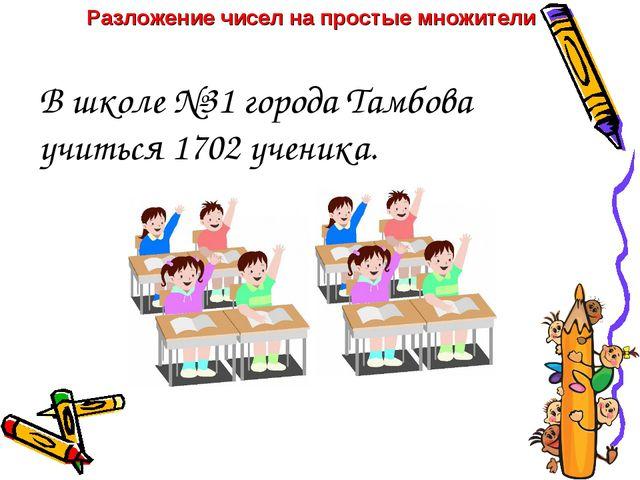 В школе №31 города Тамбова учиться 1702 ученика. Разложение чисел на простые...