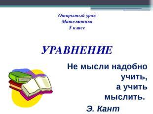 Не мысли надобно учить, а учить мыслить. Э. Кант   Открытый урок