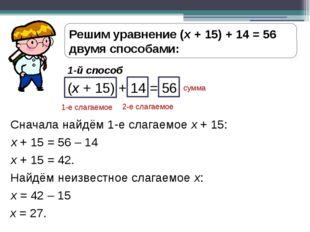 Решим уравнение (х + 15) + 14 = 56 двумя способами: 1-й способ (х + 15) + 14