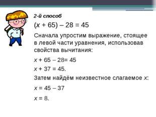 2-й способ (х + 65) – 28 = 45 Сначала упростим выражение, стоящее в левой час