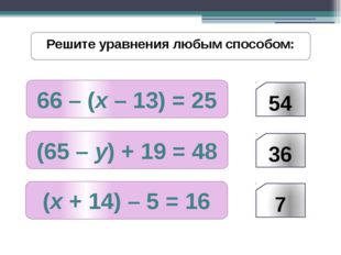 66 – (х – 13) = 25 Решите уравнения любым способом: (65 – у) + 19 = 48 (х + 1