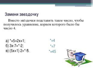 Вместо звёздочки подставить такое число, чтобы получилось уравнение, корнем