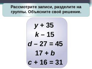 Рассмотрите записи, разделите на группы. Объясните своё решение. y + 35 k –