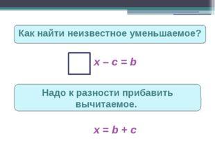 Как найти неизвестное уменьшаемое? х – с = b Надо к разности прибавить вычита
