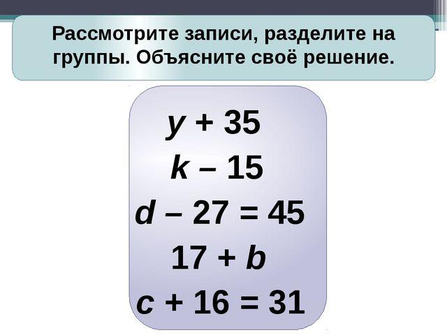 Рассмотрите записи, разделите на группы. Объясните своё решение. y + 35 k –...