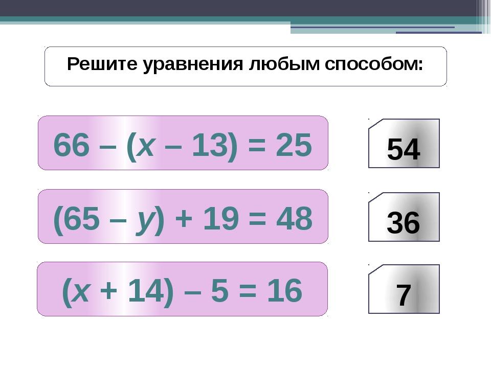 66 – (х – 13) = 25 Решите уравнения любым способом: (65 – у) + 19 = 48 (х + 1...
