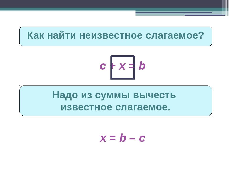Как найти неизвестное слагаемое? c + х = b Надо из суммы вычесть известное сл...
