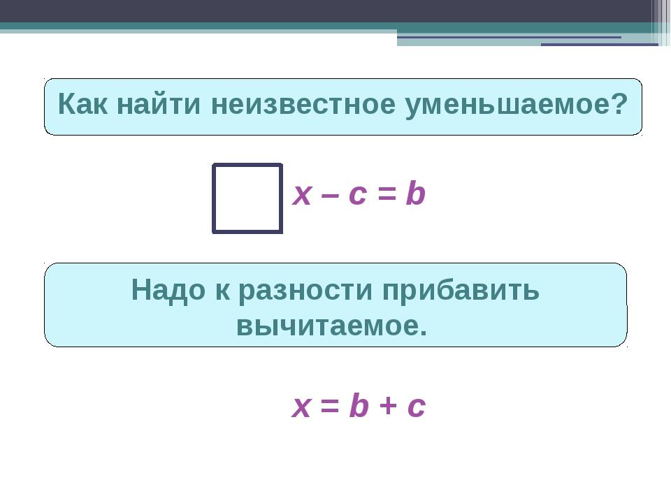 Как найти неизвестное уменьшаемое? х – с = b Надо к разности прибавить вычита...