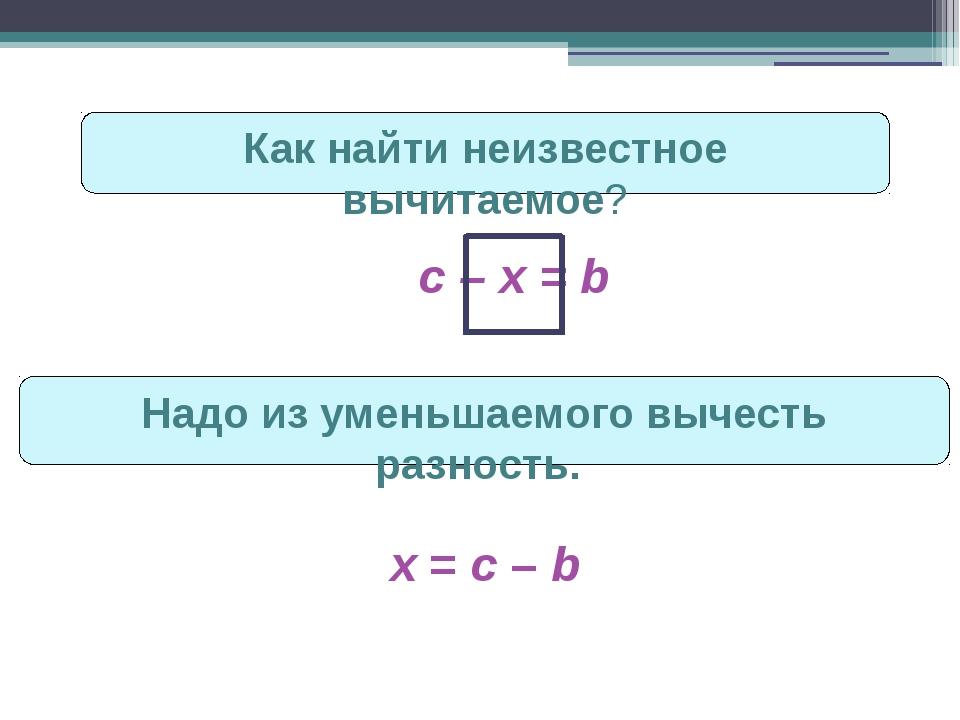 Как найти неизвестное вычитаемое? с – х = b Надо из уменьшаемого вычесть разн...