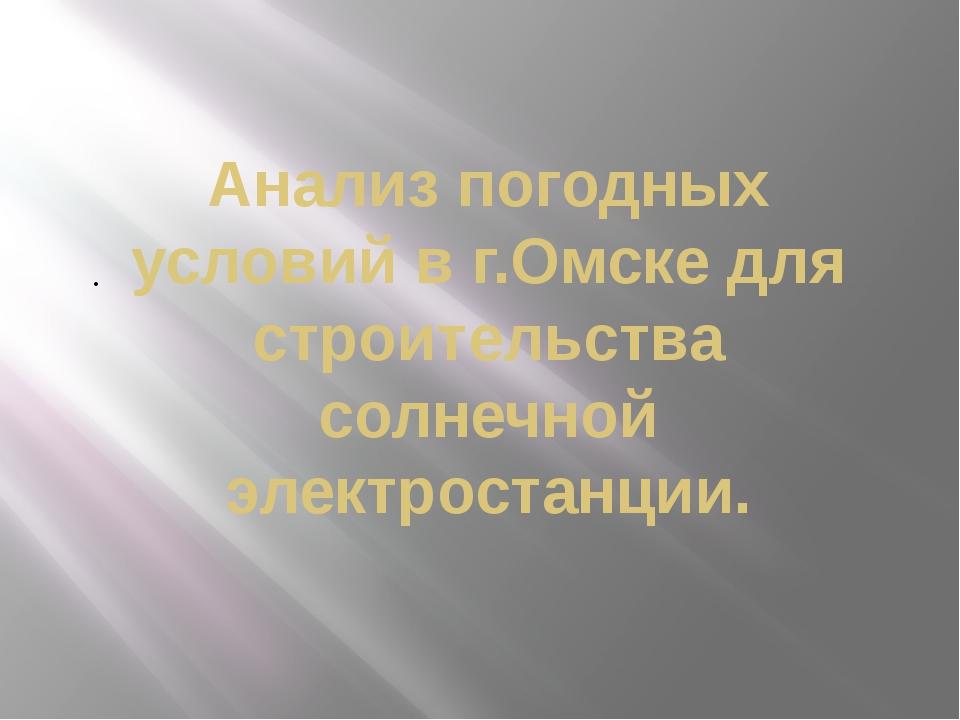 Анализ погодных условий в г.Омске для строительства солнечной электростанции.