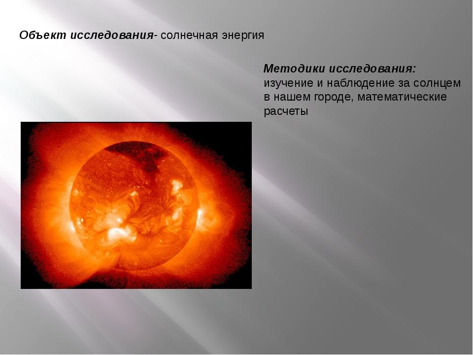 Объект исследования- солнечная энергия Методики исследования: изучение и набл...