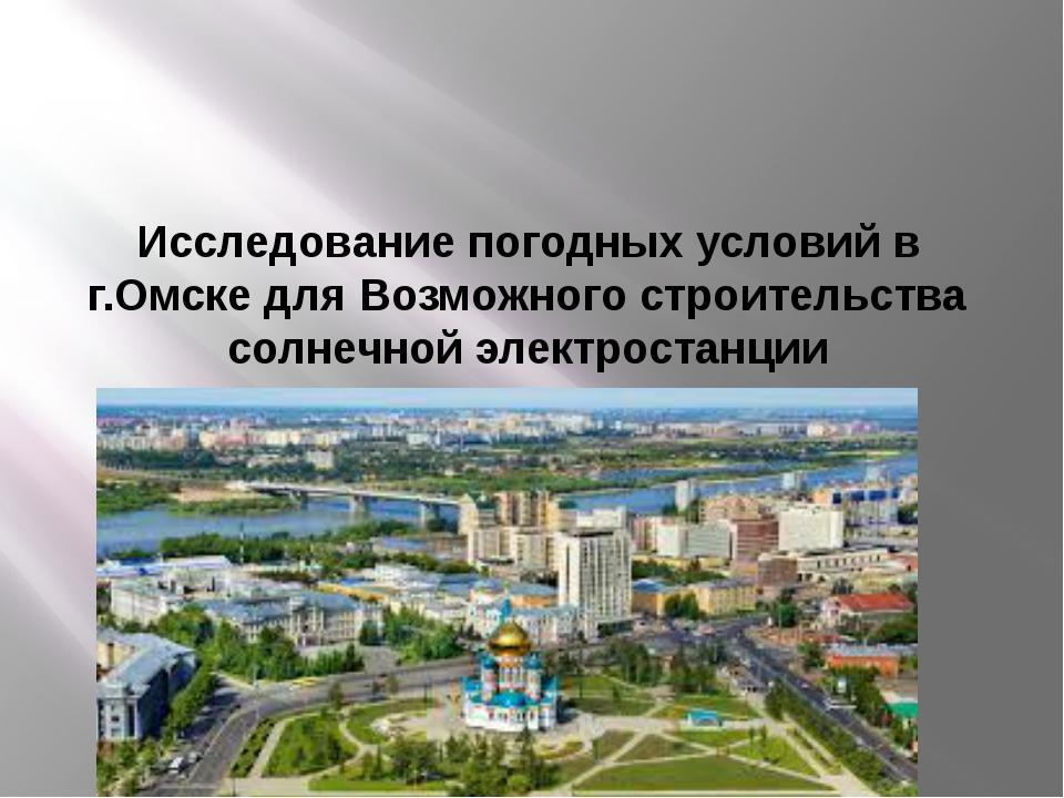 Исследование погодных условий в г.Омске для Возможного строительства солнечно...