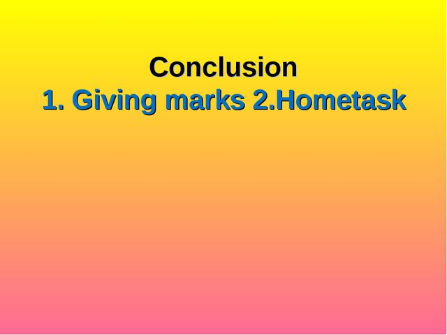 Conclusion 1. Giving marks 2.Hometask