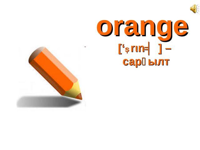 orange ['Ɔrιnʤ] – сарғылт